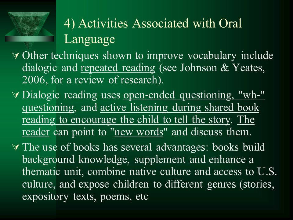 4) Activities Associated with Oral Language Other techniques shown to improve vocabulary include dialogic and repeated reading (see Johnson & Yeates, 2006, for a review of research).
