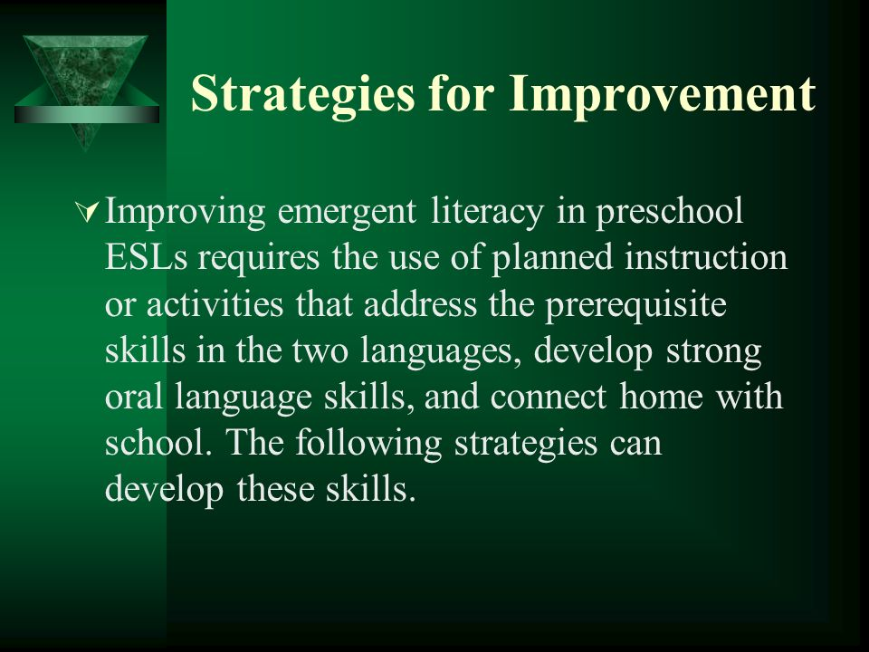 Strategies for Improvement Improving emergent literacy in preschool ESLs requires the use of planned instruction or activities that address the prerequisite skills in the two languages, develop strong oral language skills, and connect home with school.