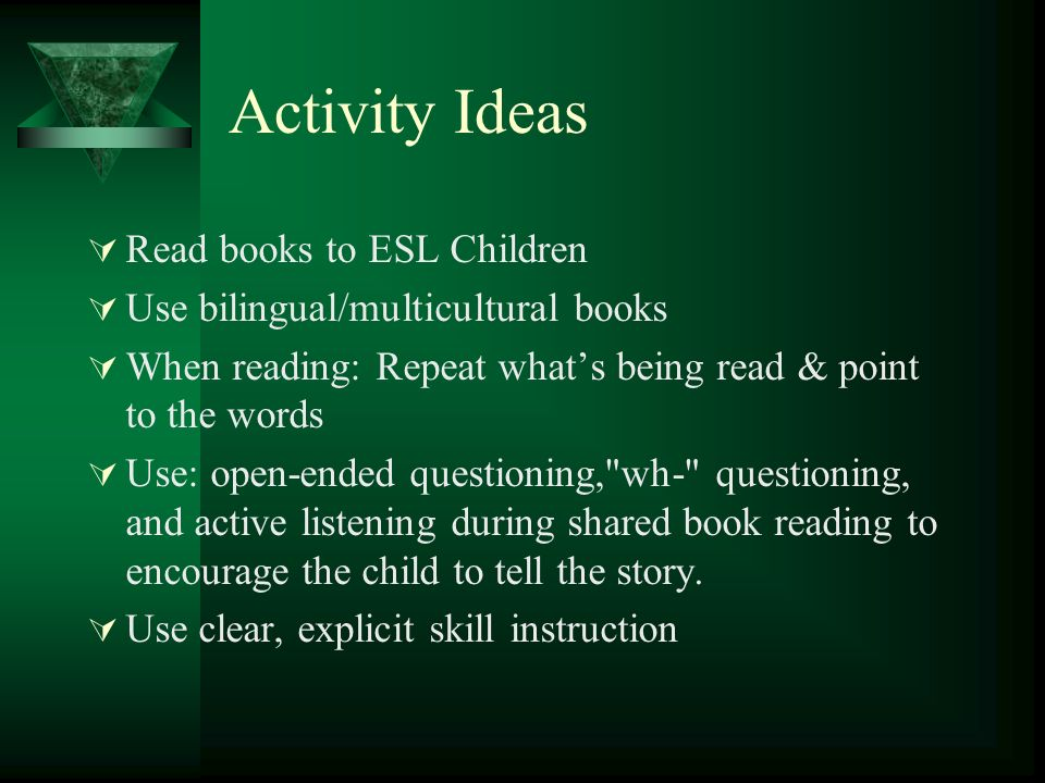 Activity Ideas Read books to ESL Children Use bilingual/multicultural books When reading: Repeat whats being read & point to the words Use: open-ended questioning, wh- questioning, and active listening during shared book reading to encourage the child to tell the story.
