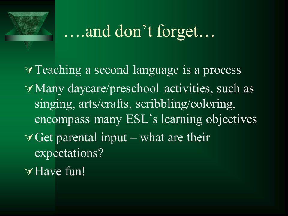 ….and dont forget… Teaching a second language is a process Many daycare/preschool activities, such as singing, arts/crafts, scribbling/coloring, encompass many ESLs learning objectives Get parental input – what are their expectations.