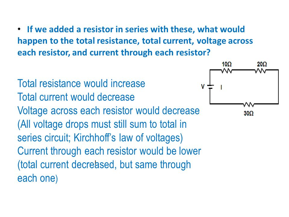 I Total resistance would increase Total current would decrease Voltage across each resistor would decrease (All voltage drops must still sum to total