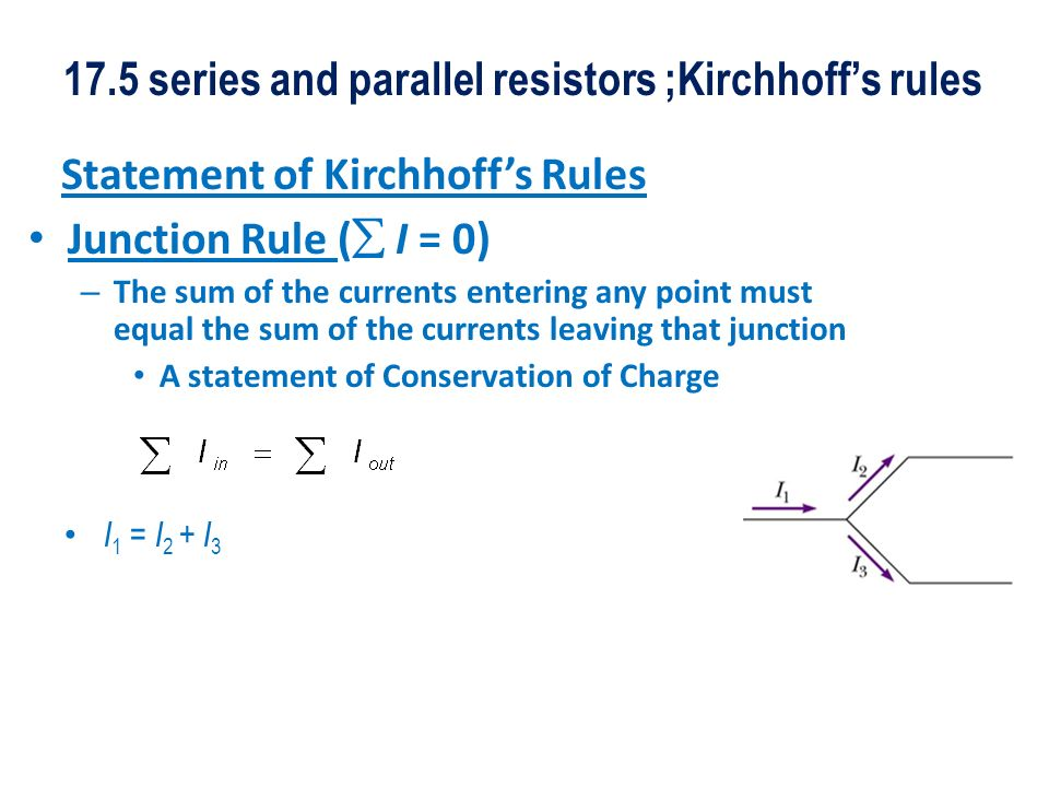 17.5 series and parallel resistors ;Kirchhoffs rules Statement of Kirchhoffs Rules Junction Rule ( I = 0) – The sum of the currents entering any point