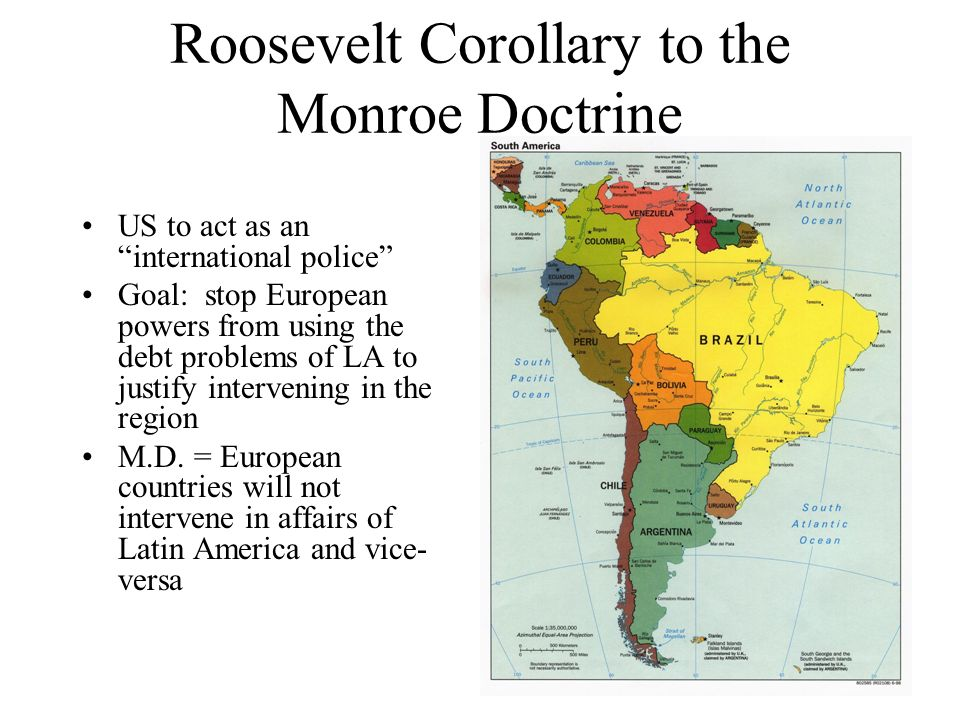 Roosevelt Corollary to the Monroe Doctrine US to act as an international police Goal: stop European powers from using the debt problems of LA to justify intervening in the region M.D.