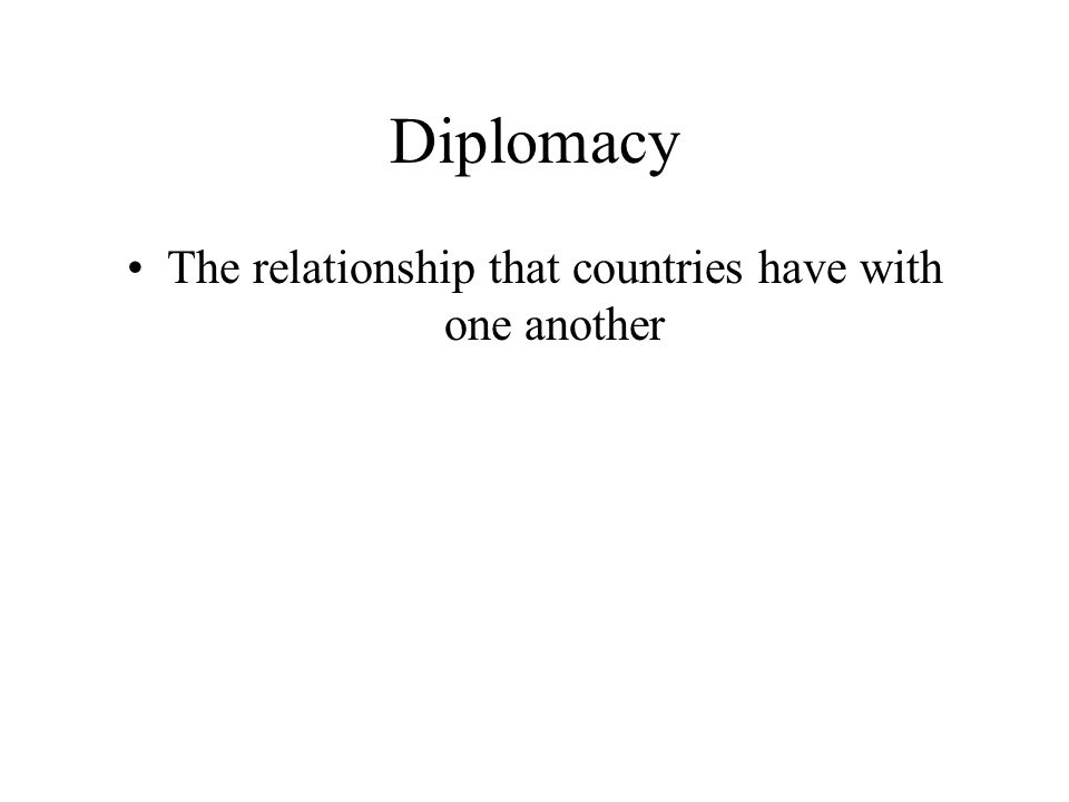 Diplomacy The relationship that countries have with one another