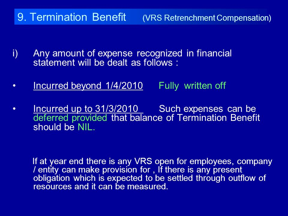 9. Termination Benefit (VRS Retrenchment Compensation) i)Any amount of expense recognized in financial statement will be dealt as follows : Incurred b