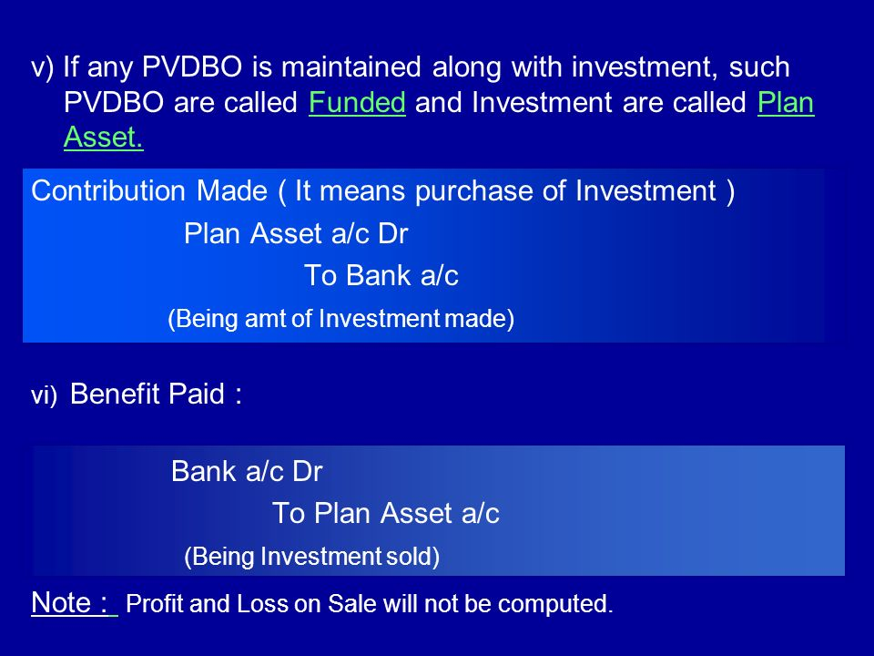 v) If any PVDBO is maintained along with investment, such PVDBO are called Funded and Investment are called Plan Asset. Contribution Made ( It means p