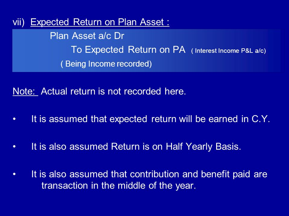 vii) Expected Return on Plan Asset : Plan Asset a/c Dr To Expected Return on PA ( Interest Income P&L a/c) ( Being Income recorded) Note: Actual retur