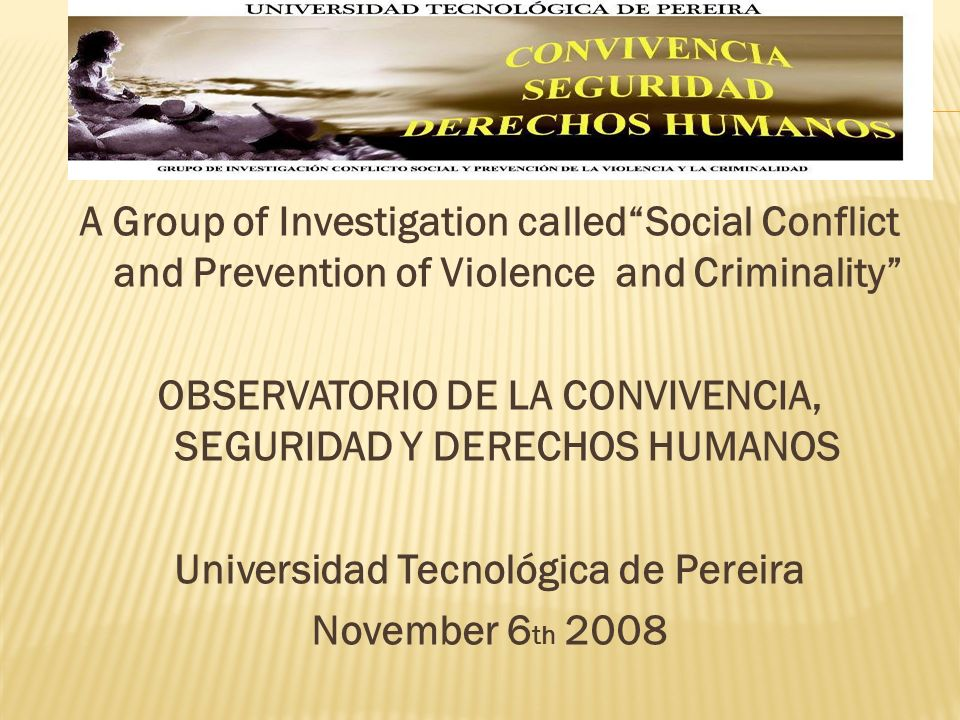 A Group of Investigation calledSocial Conflict and Prevention of Violence and Criminality OBSERVATORIO DE LA CONVIVENCIA, SEGURIDAD Y DERECHOS HUMANOS Universidad Tecnológica de Pereira November 6 th 2008