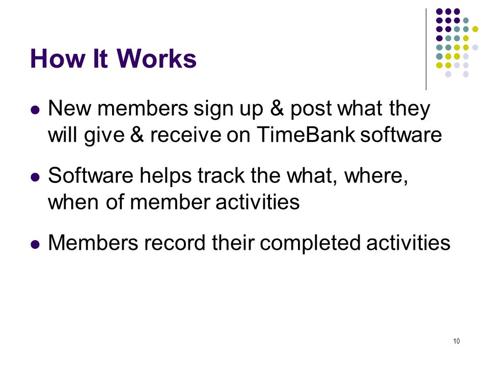 10 How It Works New members sign up & post what they will give & receive on TimeBank software Software helps track the what, where, when of member activities Members record their completed activities