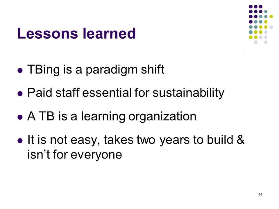14 Lessons learned TBing is a paradigm shift Paid staff essential for sustainability A TB is a learning organization It is not easy, takes two years to build & isnt for everyone