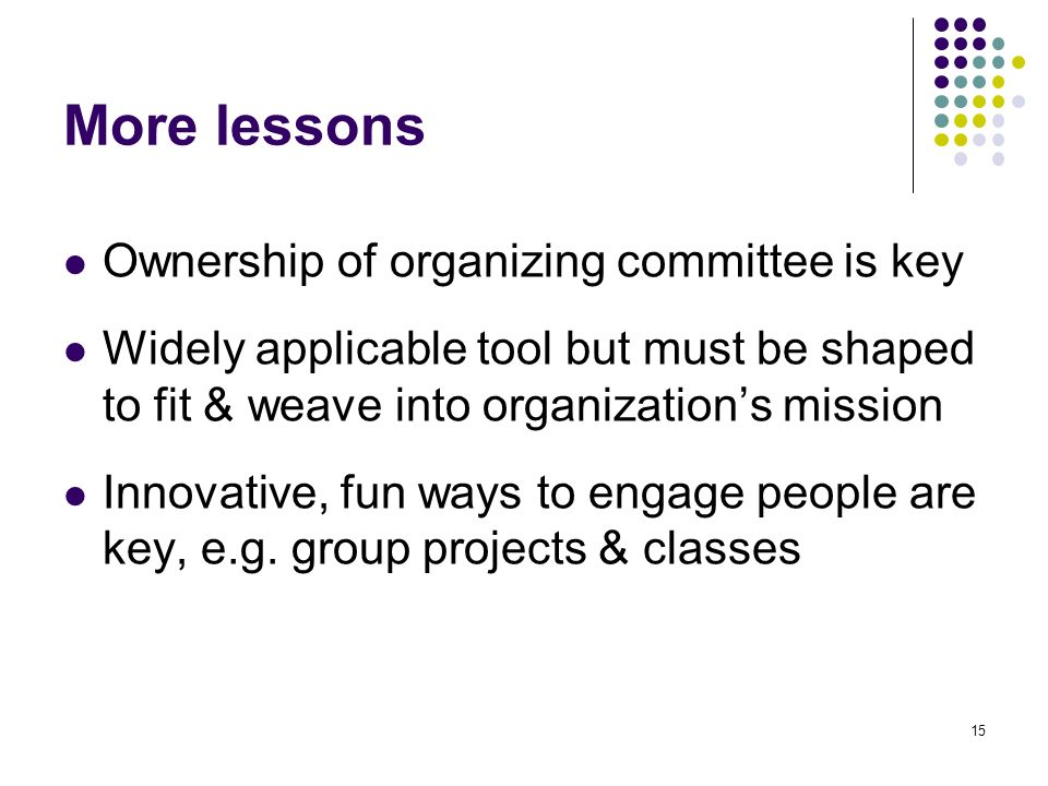 15 More lessons Ownership of organizing committee is key Widely applicable tool but must be shaped to fit & weave into organizations mission Innovative, fun ways to engage people are key, e.g.