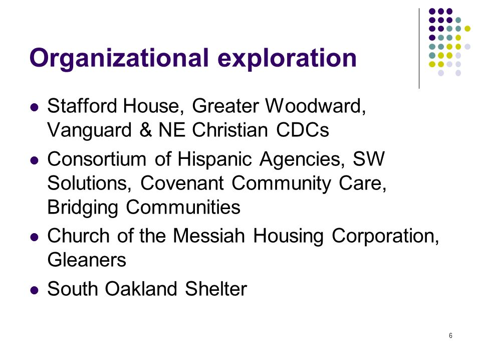 Organizational exploration Stafford House, Greater Woodward, Vanguard & NE Christian CDCs Consortium of Hispanic Agencies, SW Solutions, Covenant Community Care, Bridging Communities Church of the Messiah Housing Corporation, Gleaners South Oakland Shelter 6