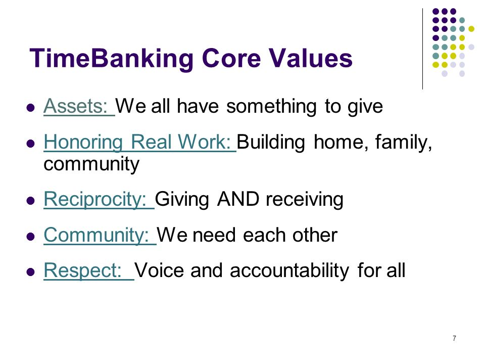 7 TimeBanking Core Values Assets: We all have something to give Honoring Real Work: Building home, family, community Reciprocity: Giving AND receiving Community: We need each other Respect: Voice and accountability for all