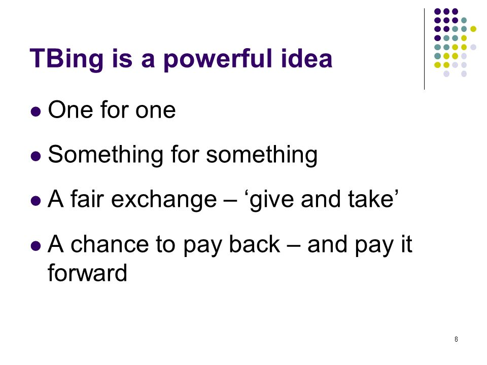 TBing is a powerful idea One for one Something for something A fair exchange – give and take A chance to pay back – and pay it forward 8