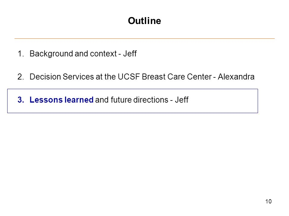 10 Outline 1.Background and context - Jeff 2.Decision Services at the UCSF Breast Care Center - Alexandra 3.Lessons learned and future directions - Jeff