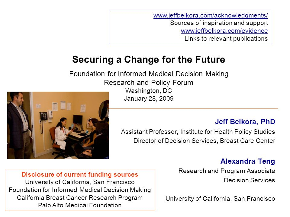 Securing a Change for the Future Jeff Belkora, PhD Assistant Professor, Institute for Health Policy Studies Director of Decision Services, Breast Care Center Alexandra Teng Research and Program Associate Decision Services University of California, San Francisco www.jeffbelkora.com/acknowledgments/ Sources of inspiration and support www.jeffbelkora.com/evidence Links to relevant publications Disclosure of current funding sources University of California, San Francisco Foundation for Informed Medical Decision Making California Breast Cancer Research Program Palo Alto Medical Foundation Foundation for Informed Medical Decision Making Research and Policy Forum Washington, DC January 28, 2009