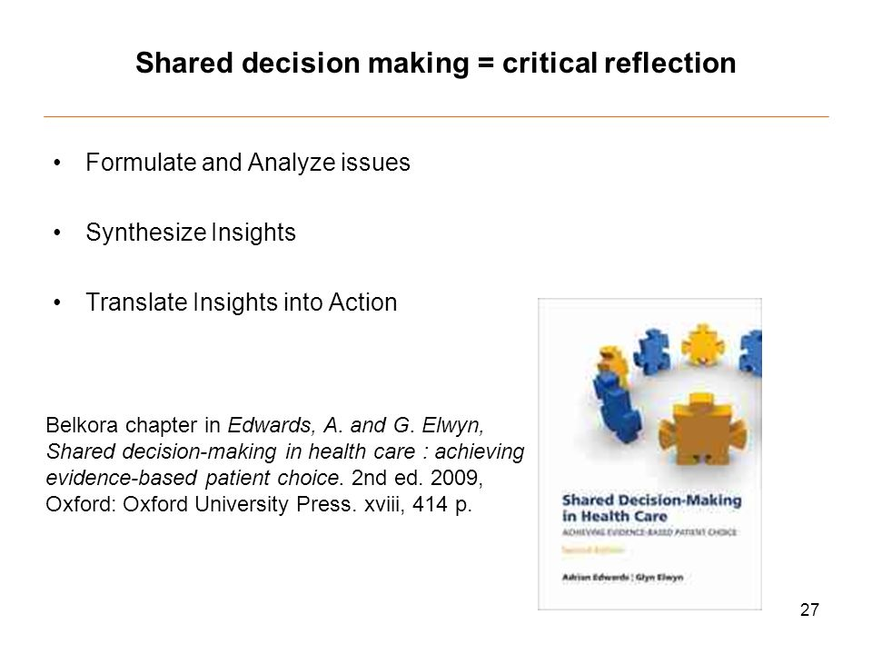 27 Shared decision making = critical reflection Formulate and Analyze issues Synthesize Insights Translate Insights into Action Belkora chapter in Edwards, A.