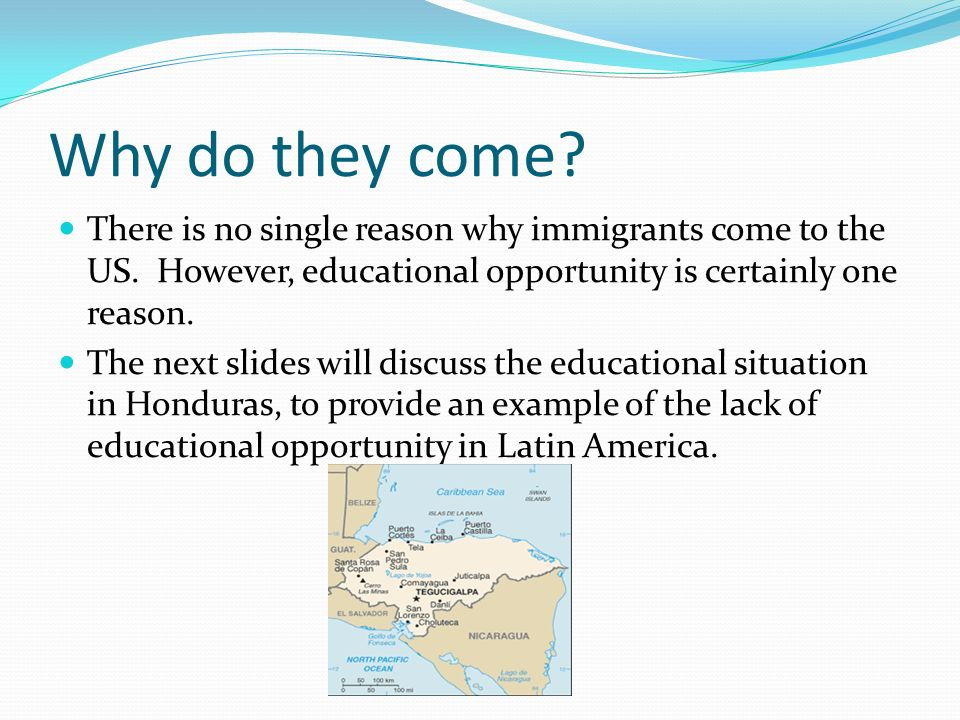Why do they come? There is no single reason why immigrants come to the US. However, educational opportunity is certainly one reason. The next slides w