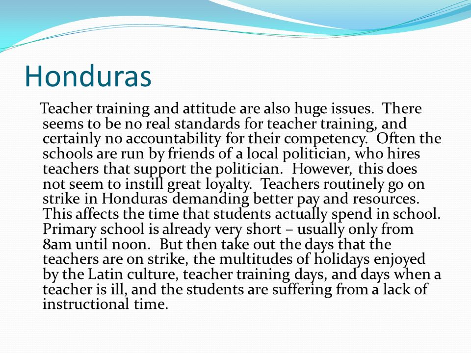 Honduras Teacher training and attitude are also huge issues. There seems to be no real standards for teacher training, and certainly no accountability