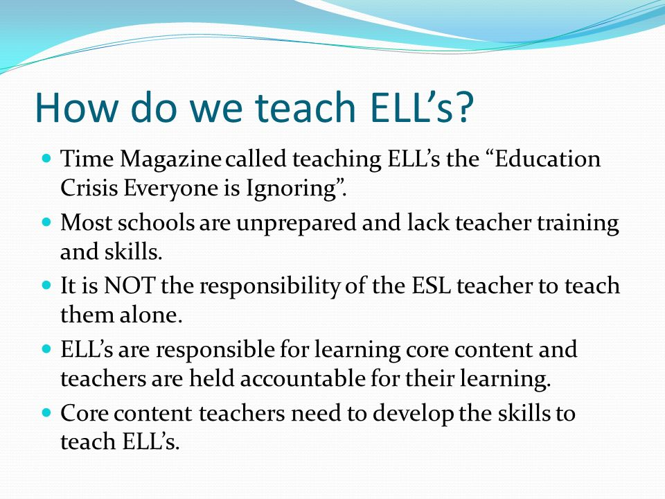How do we teach ELLs? Time Magazine called teaching ELLs the Education Crisis Everyone is Ignoring. Most schools are unprepared and lack teacher train