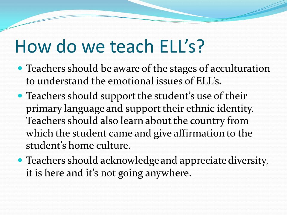 How do we teach ELLs? Teachers should be aware of the stages of acculturation to understand the emotional issues of ELLs. Teachers should support the