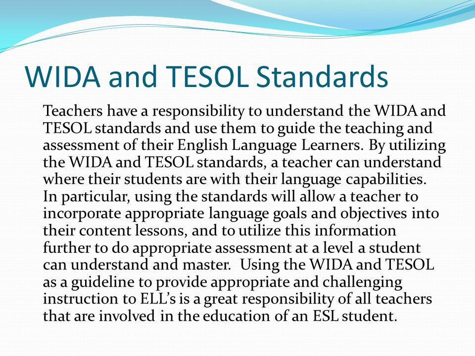 WIDA and TESOL Standards Teachers have a responsibility to understand the WIDA and TESOL standards and use them to guide the teaching and assessment o