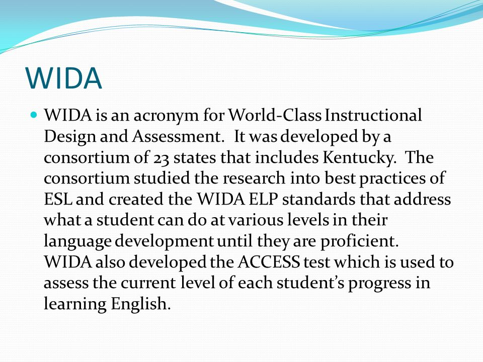 WIDA WIDA is an acronym for World-Class Instructional Design and Assessment. It was developed by a consortium of 23 states that includes Kentucky. The