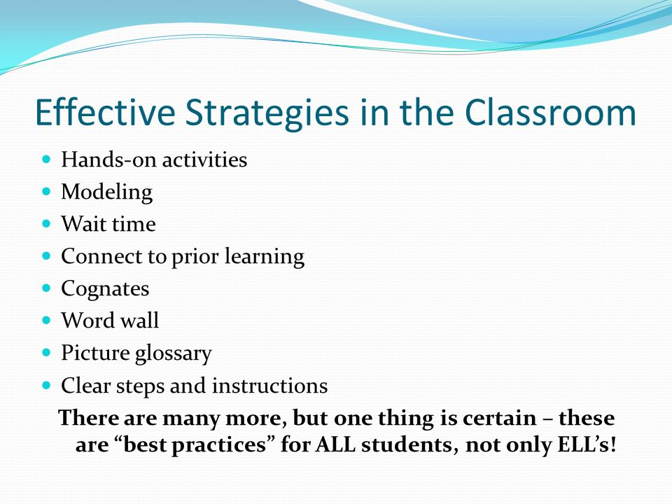 Effective Strategies in the Classroom Hands-on activities Modeling Wait time Connect to prior learning Cognates Word wall Picture glossary Clear steps