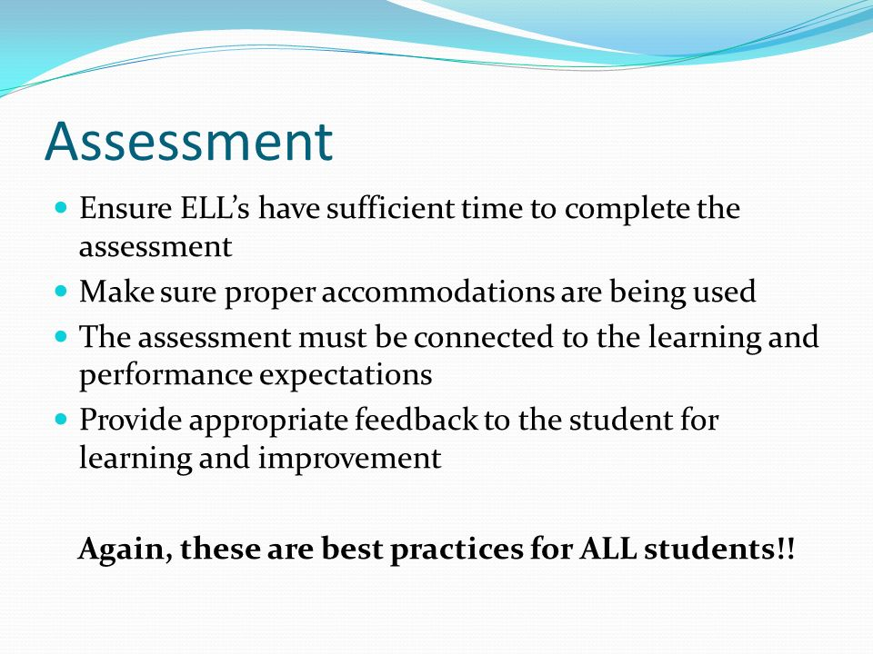 Assessment Ensure ELLs have sufficient time to complete the assessment Make sure proper accommodations are being used The assessment must be connected