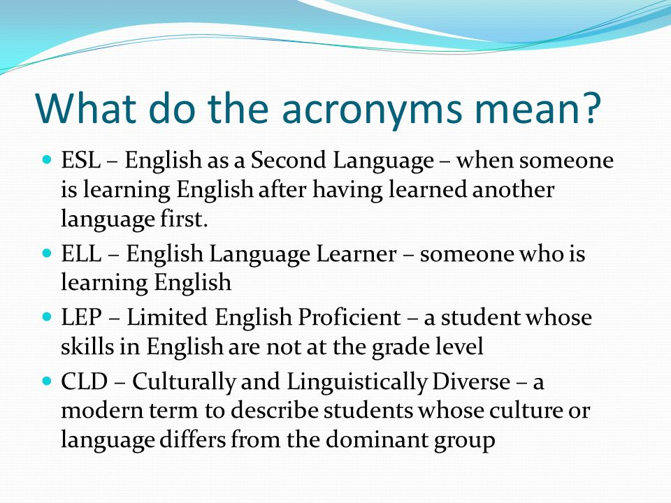 What do the acronyms mean? ESL – English as a Second Language – when someone is learning English after having learned another language first. ELL – En
