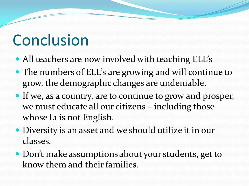 Conclusion All teachers are now involved with teaching ELLs The numbers of ELLs are growing and will continue to grow, the demographic changes are und