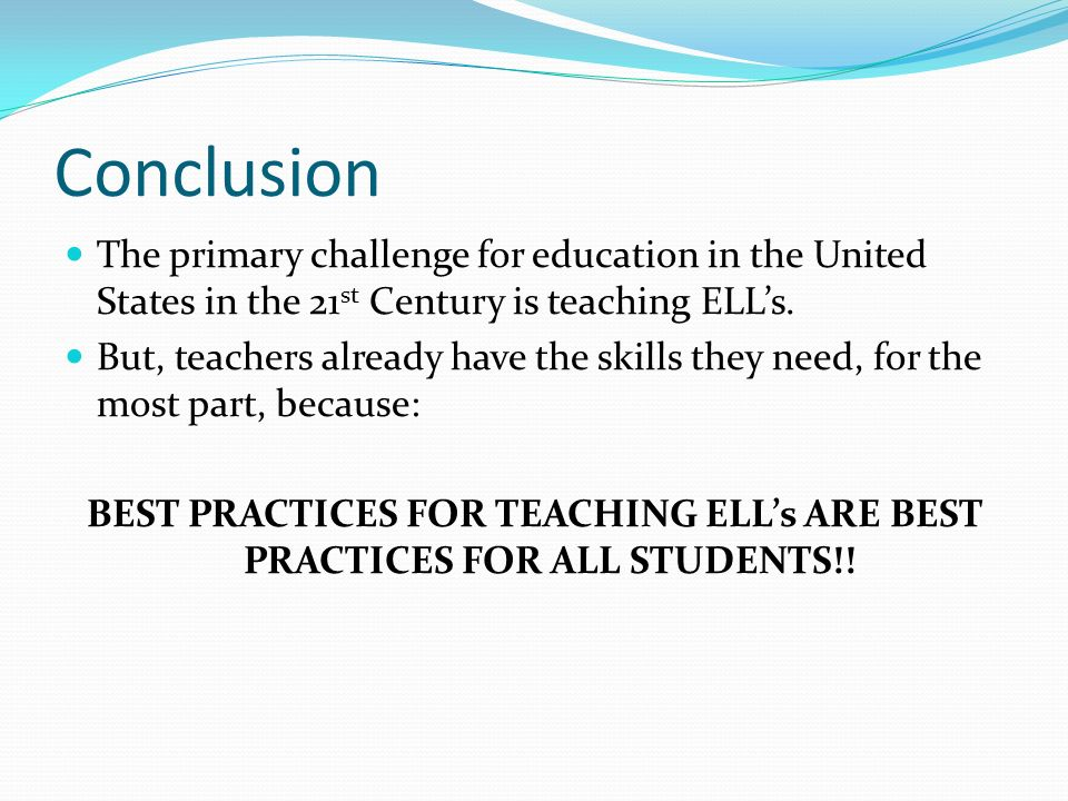 Conclusion The primary challenge for education in the United States in the 21 st Century is teaching ELLs. But, teachers already have the skills they