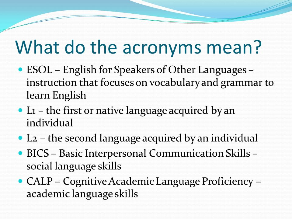 What do the acronyms mean? ESOL – English for Speakers of Other Languages – instruction that focuses on vocabulary and grammar to learn English L1 – t