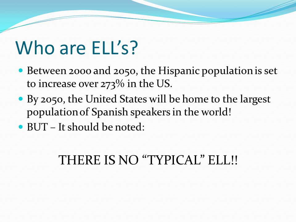Who are ELLs? Between 2000 and 2050, the Hispanic population is set to increase over 273% in the US. By 2050, the United States will be home to the la