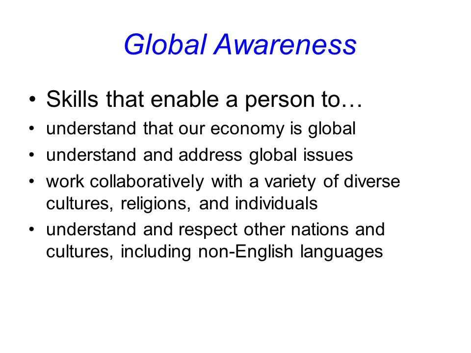 Global Awareness Skills that enable a person to… understand that our economy is global understand and address global issues work collaboratively with a variety of diverse cultures, religions, and individuals understand and respect other nations and cultures, including non-English languages