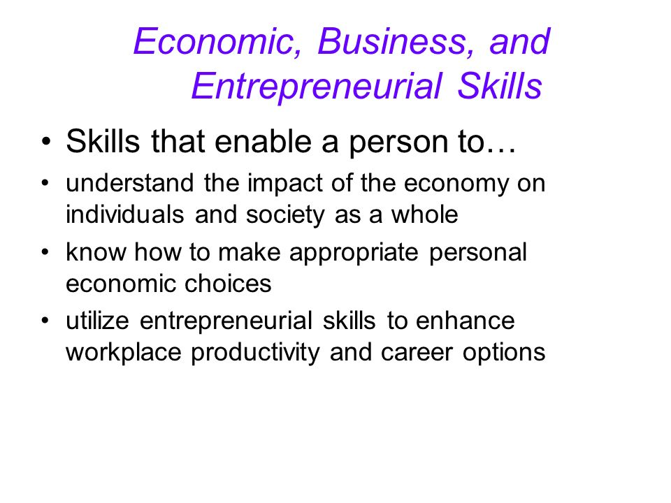 Economic, Business, and Entrepreneurial Skills Skills that enable a person to… understand the impact of the economy on individuals and society as a whole know how to make appropriate personal economic choices utilize entrepreneurial skills to enhance workplace productivity and career options