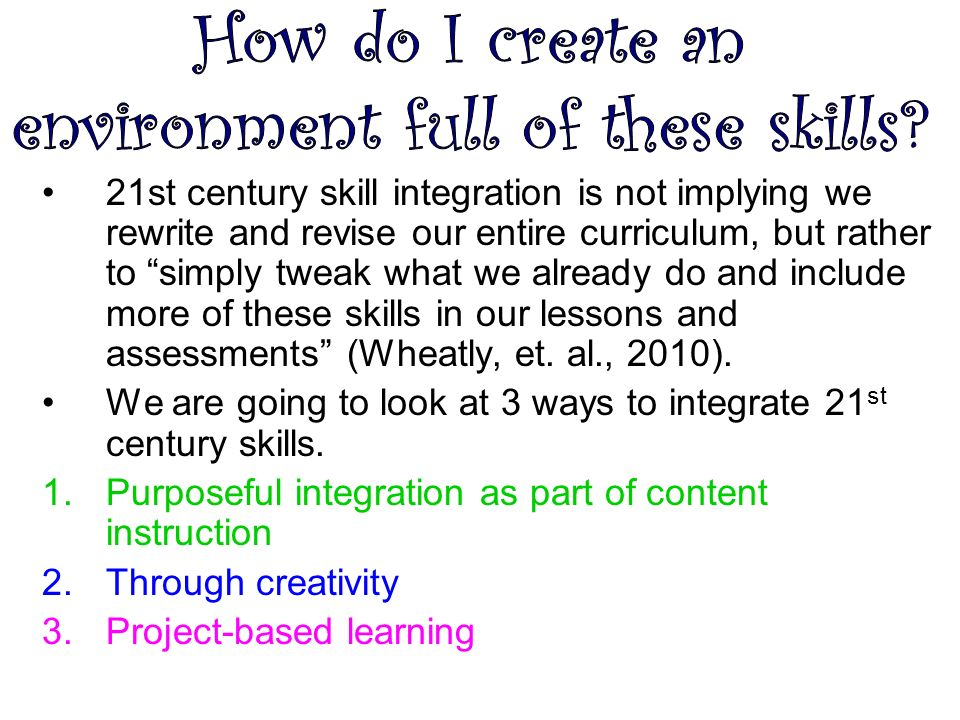 21st century skill integration is not implying we rewrite and revise our entire curriculum, but rather to simply tweak what we already do and include more of these skills in our lessons and assessments (Wheatly, et.