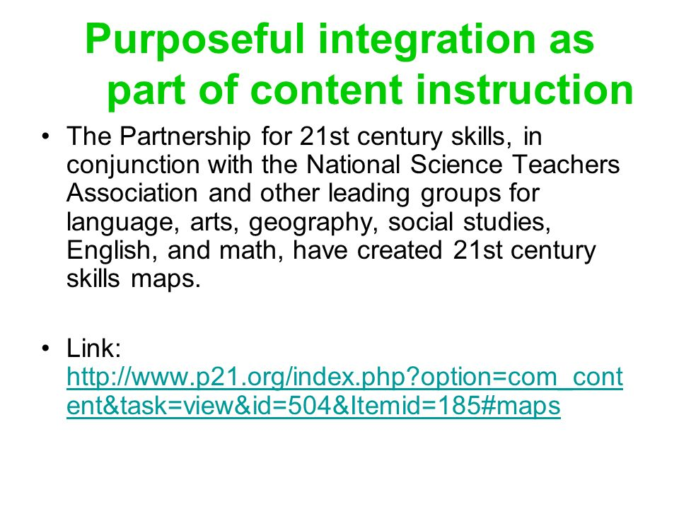 Purposeful integration as part of content instruction The Partnership for 21st century skills, in conjunction with the National Science Teachers Association and other leading groups for language, arts, geography, social studies, English, and math, have created 21st century skills maps.
