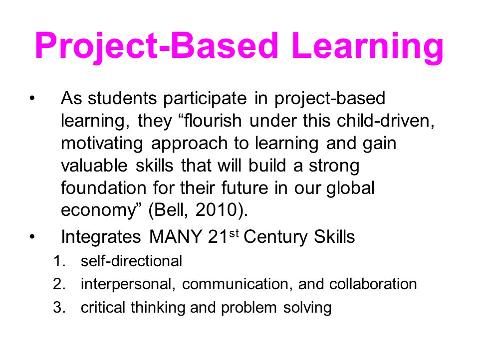 Project-Based Learning As students participate in project-based learning, they flourish under this child-driven, motivating approach to learning and gain valuable skills that will build a strong foundation for their future in our global economy (Bell, 2010).