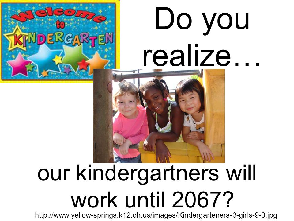 Do you realize… our kindergartners will work until 2067.