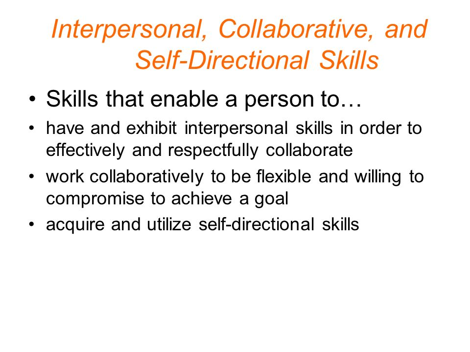 Interpersonal, Collaborative, and Self-Directional Skills Skills that enable a person to… have and exhibit interpersonal skills in order to effectively and respectfully collaborate work collaboratively to be flexible and willing to compromise to achieve a goal acquire and utilize self-directional skills