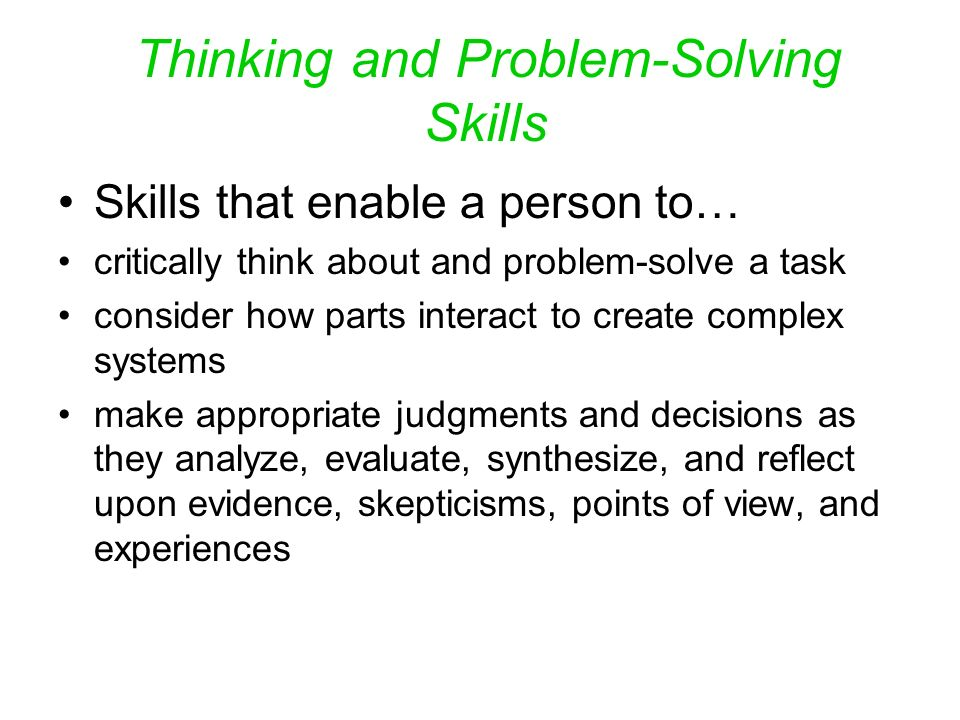 Thinking and Problem-Solving Skills Skills that enable a person to… critically think about and problem-solve a task consider how parts interact to create complex systems make appropriate judgments and decisions as they analyze, evaluate, synthesize, and reflect upon evidence, skepticisms, points of view, and experiences