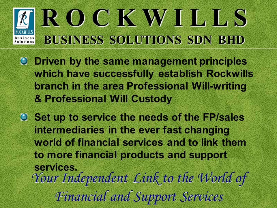 R O C K W I L L S BUSINESS SOLUTIONS SDN BHD A wholly owned subsidiary of Rockwills International Sdn Bhd Supported by the same management team as Roc