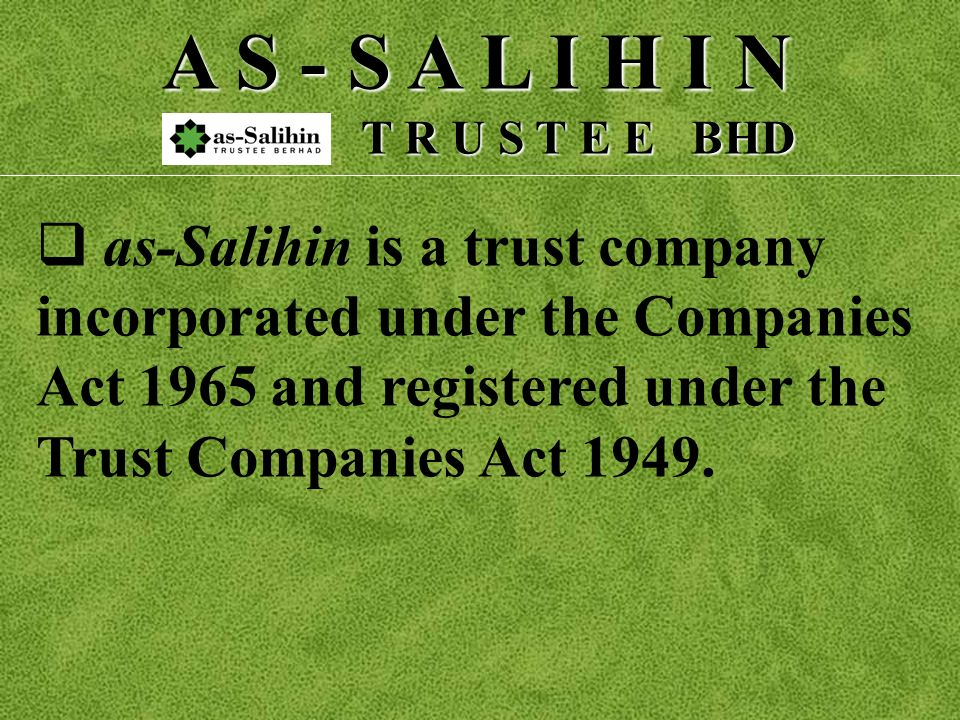 A S - S A L I H I N T R U S T E E BHD T R U S T E E BHD a s-Salihin is a trust company incorporated under the Companies Act 1965 and registered under the Trust Companies Act 1949.