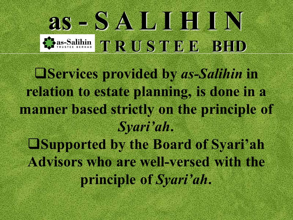 as - S A L I H I N T R U S T E E BHD T R U S T E E BHD S ervices provided by as-Salihin in relation to estate planning, is done in a manner based strictly on the principle of Syariah.