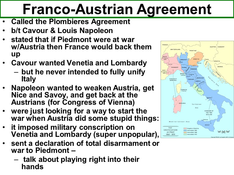Franco-Austrian Agreement Called the Plombieres Agreement b/t Cavour & Louis Napoleon stated that if Piedmont were at war w/Austria then France would