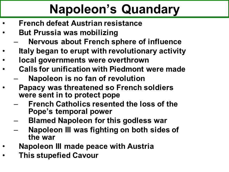 Napoleons Quandary French defeat Austrian resistance But Prussia was mobilizing –Nervous about French sphere of influence Italy began to erupt with re
