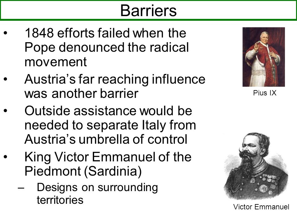Barriers 1848 efforts failed when the Pope denounced the radical movement Austrias far reaching influence was another barrier Outside assistance would