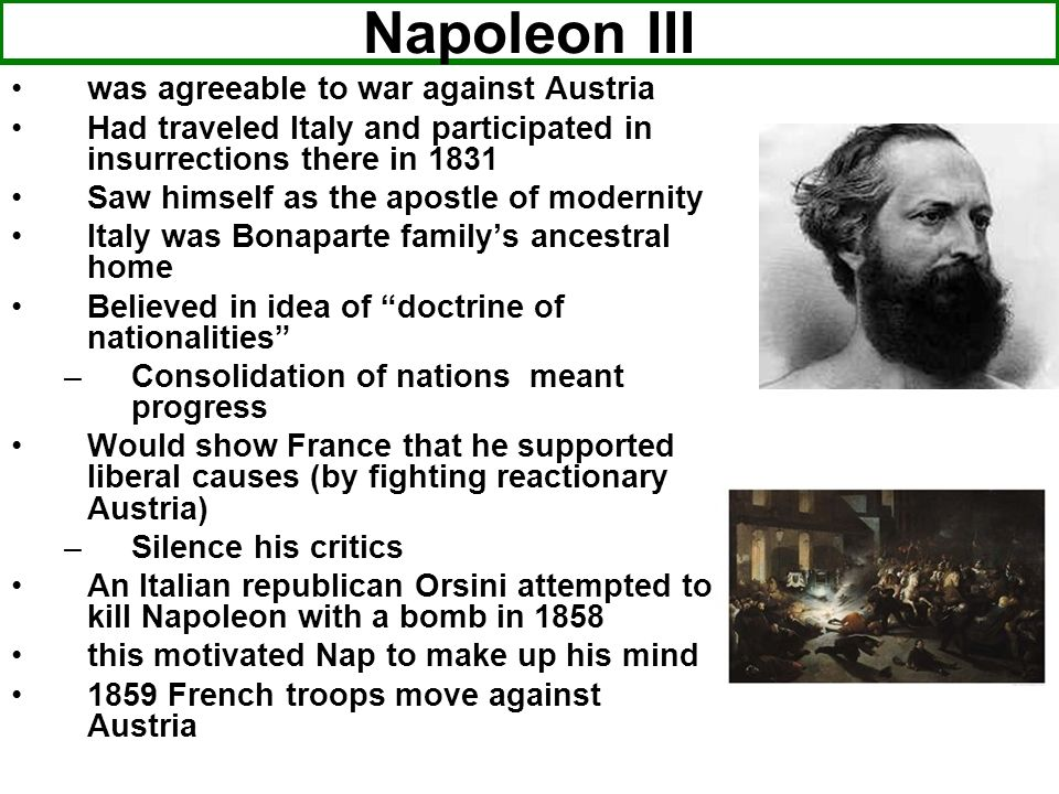 Napoleon III was agreeable to war against Austria Had traveled Italy and participated in insurrections there in 1831 Saw himself as the apostle of mod