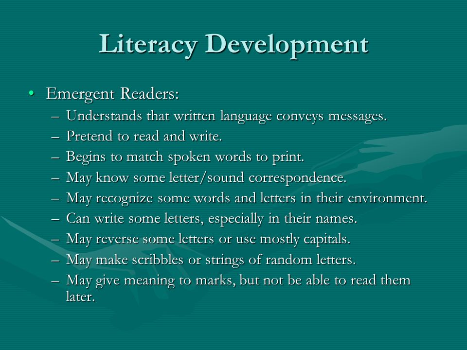 Literacy Development Emergent Readers:Emergent Readers: –Understands that written language conveys messages. –Pretend to read and write. –Begins to ma